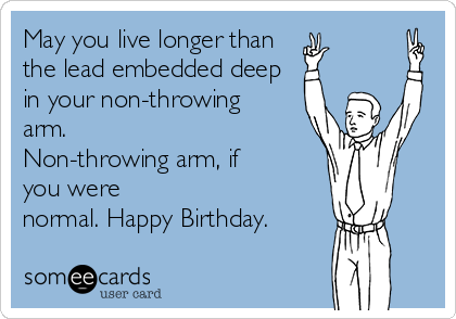 May you live longer than  the lead embedded deep in your non-throwing arm.  Non-throwing arm, if you were normal. Happy Birthday.