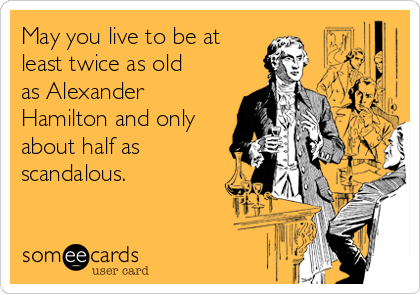 May you live to be at  least twice as old as Alexander Hamilton and only about half as scandalous.