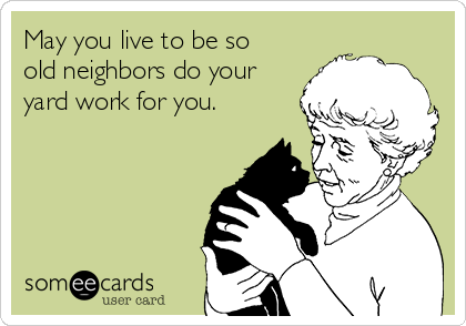 May you live to be so old neighbors do your yard work for you.
