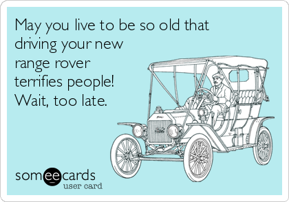 May you live to be so old that driving your new range rover terrifies people!  Wait, too late.