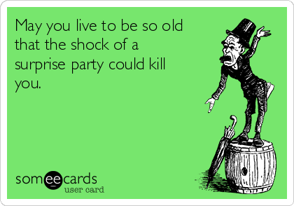 May you live to be so old that the shock of a surprise party could kill you.