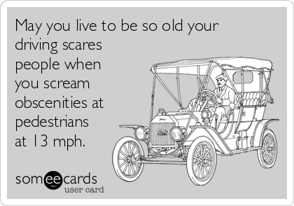 May you live to be so old your driving scares people when you scream obscenities at pedestrians at 13 mph.