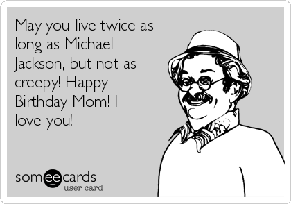 May you live twice as long as Michael Jackson, but not as creepy! Happy Birthday Mom! I love you!