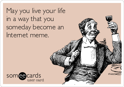 May you live your life in a way that you someday become an Internet meme.