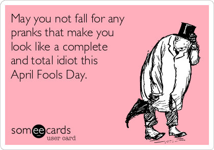 May you not fall for any pranks that make you look like a complete and total idiot this April Fools Day.