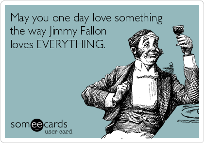 May you one day love something the way Jimmy Fallon loves EVERYTHING.