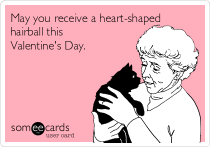May you receive a heart-shaped hairball this Valentine's Day.