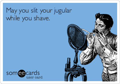 May you slit your jugular while you shave.