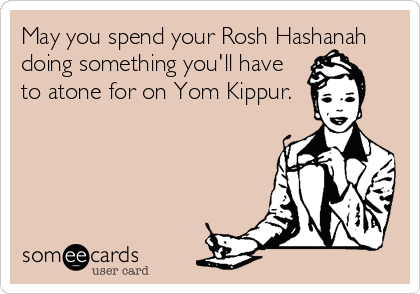 May you spend your Rosh Hashanah doing something you'll have to atone for on Yom Kippur.