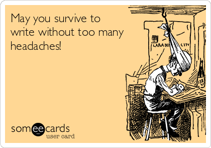 May you survive to write without too many headaches!