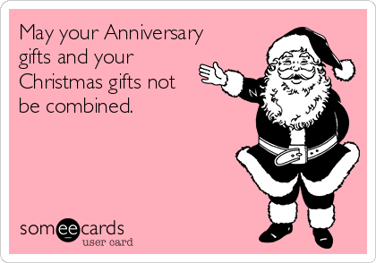 May your Anniversary gifts and your Christmas gifts not be combined.