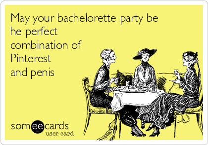 May your bachelorette party be he perfect combination of Pinterest and penis