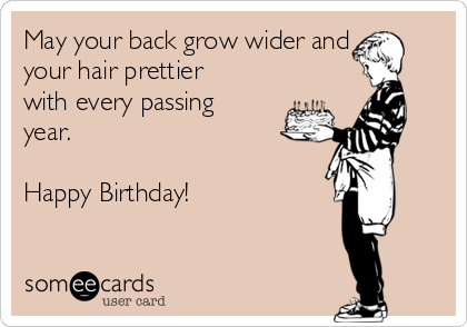 May your back grow wider and your hair prettier with every passing year.  Happy Birthday!