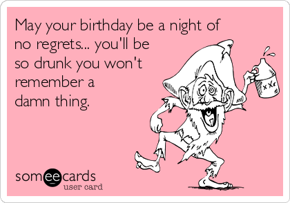 May your birthday be a night of no regrets... you'll be so drunk you won't  remember a damn thing.