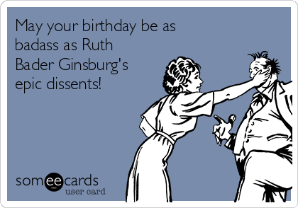 May your birthday be as badass as Ruth Bader Ginsburg's epic dissents!