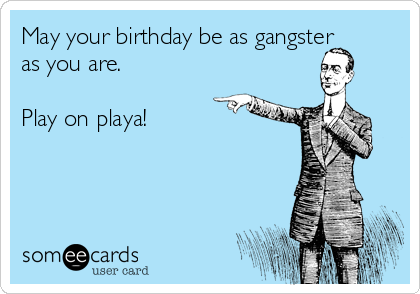 May your birthday be as gangster as you are.  Play on playa!