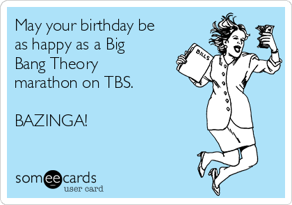 May your birthday be as happy as a Big Bang Theory marathon on TBS.  BAZINGA!