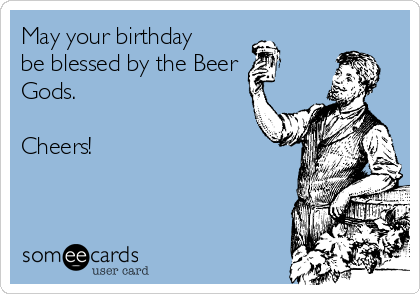 May your birthday be blessed by the beer gods cheers birthday ecard may your birthday be blessed by the beer gods cheers m4hsunfo