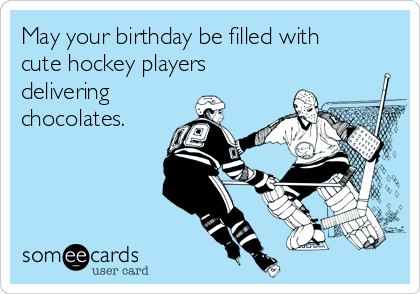 May your birthday be filled with cute hockey players delivering chocolates.