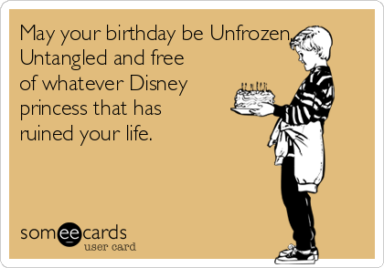 May your birthday be Unfrozen, Untangled and free of whatever Disney princess that has ruined your life.