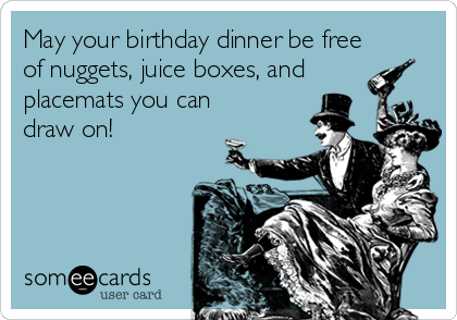 May your birthday dinner be free of nuggets, juice boxes, and placemats you can draw on!
