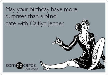 May your birthday have more surprises than a blind date with Caitlyn Jenner