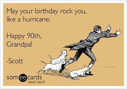 May your birthday rock you, like a hurricane.  Happy 90th, Grandpa!  -Scott