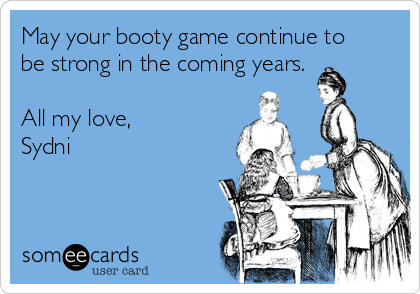 May your booty game continue to be strong in the coming years.  All my love, Sydni