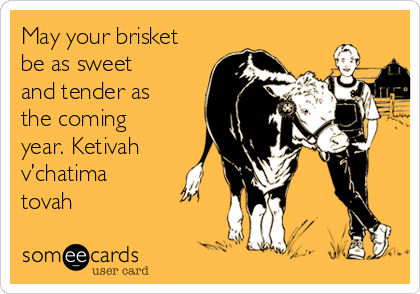 May your brisket be as sweet and tender as the coming year. Ketivah v'chatima tovah