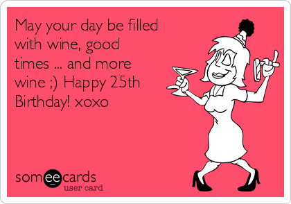 May your day be filled with wine, good times ... and more wine ;) Happy 25th Birthday! xoxo