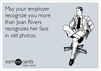 May your employer recognize you more than Joan Rivers recognizes her face in old photos.