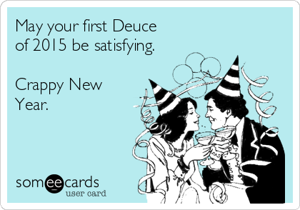 May your first Deuce of 2015 be satisfying.  Crappy New Year.
