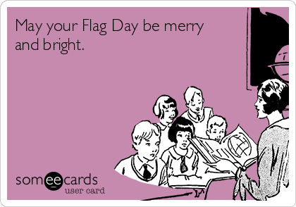May your Flag Day be merry and bright.