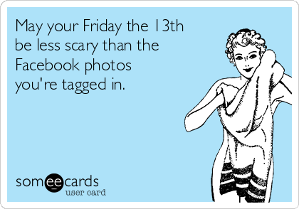 May your Friday the 13th be less scary than the Facebook photos you're tagged in.