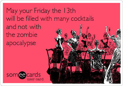 May your Friday the 13th  will be filled with many cocktails and not with the zombie apocalypse