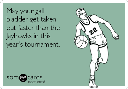 May your gall bladder get taken out faster than the Jayhawks in this year's tournament.