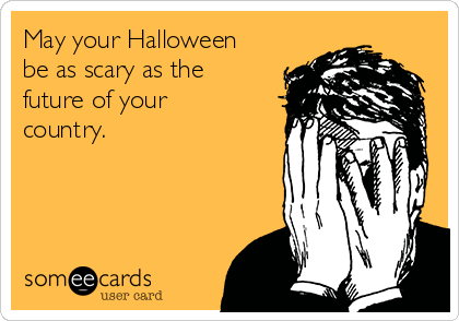 May your Halloween be as scary as the future of your country.