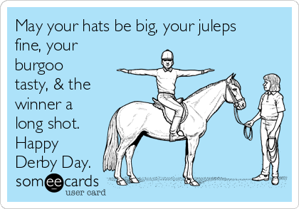May your hats be big, your juleps fine, your burgoo tasty, & the winner a long shot.  Happy Derby Day.