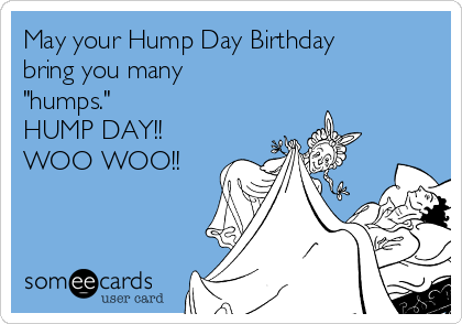 "May your Hump Day Birthday bring you many ""humps."" HUMP DAY!! WOO WOO!!"