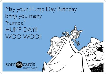 "May your Hump Day Birthday bring you many ""humps."" HUMP DAY!! WOO WOO!!"