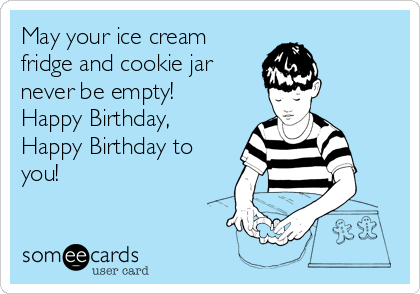 May your ice cream fridge and cookie jar never be empty! Happy Birthday, Happy Birthday to you!