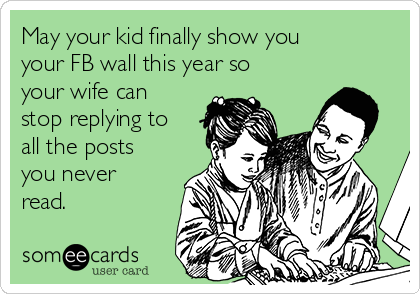 May your kid finally show you your FB wall this year so your wife can stop replying to all the posts you never read.