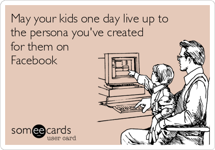 May your kids one day live up to the persona you've created for them on Facebook