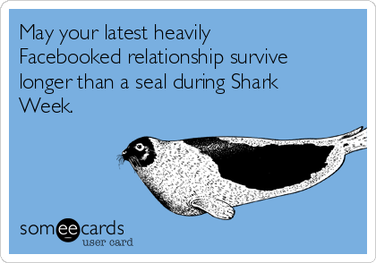 May your latest heavily  Facebooked relationship survive longer than a seal during Shark Week.