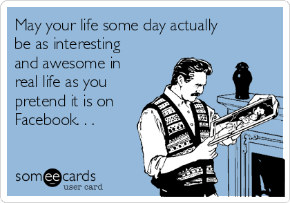 May your life some day actually be as interesting and awesome in real life as you pretend it is on Facebook. . .