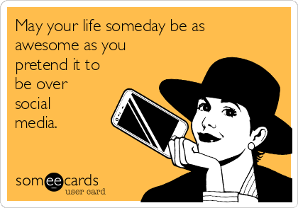 May your life someday be as awesome as you pretend it to be over social media.