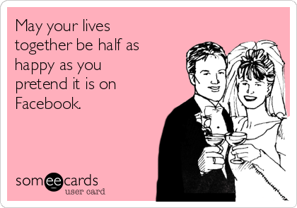May your lives together be half as happy as you pretend it is on Facebook.