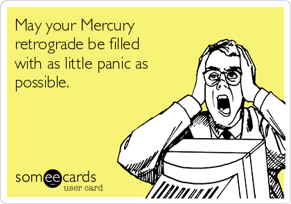 May your Mercury retrograde be filled with as little panic as possible.