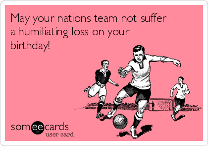 May your nations team not suffer a humiliating loss on your birthday!