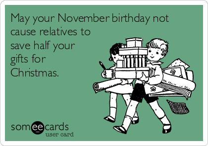 May your November birthday not cause relatives to save half your gifts for Christmas.